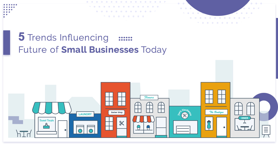 5 Trends Influencing Future of Small Businesses Today