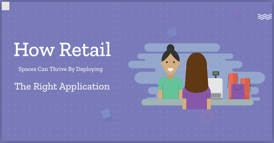 How Retail Spaces can Thrive by Deploying the Right Application