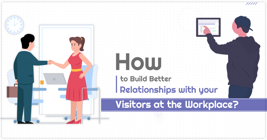 How to Build Better Relationships with your Visitors at the Workplace?
