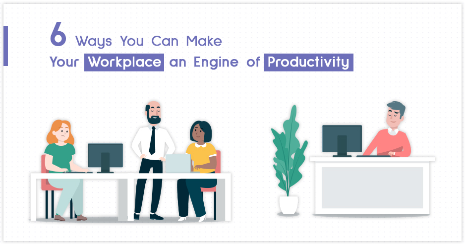 6 Ways You Can Make Your Workplace an Engine of Productivity