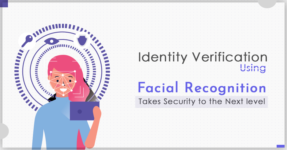 Identity Verification Using Facial Recognition Takes Security to the Next Level