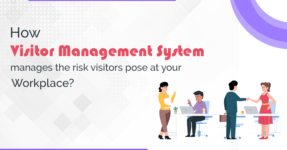 How Visitor Management System Manage the Risk Visitors Pose at Your Workplace?