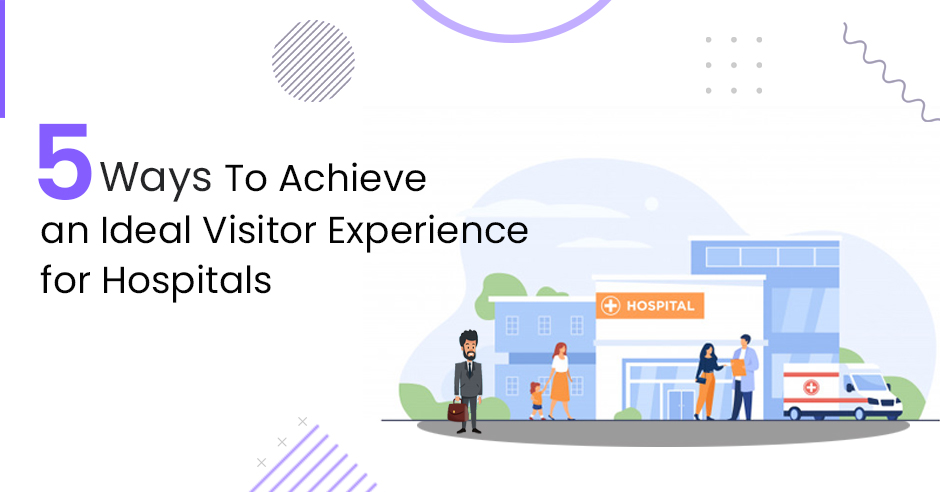 5 Ways to Achieve an Ideal Visitor Experience for Hospitals